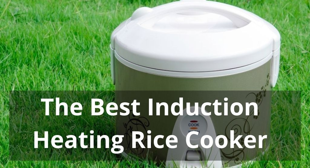 THE BEST INDUCTION HEATING RICE COOKER TO BUY IN 2021
