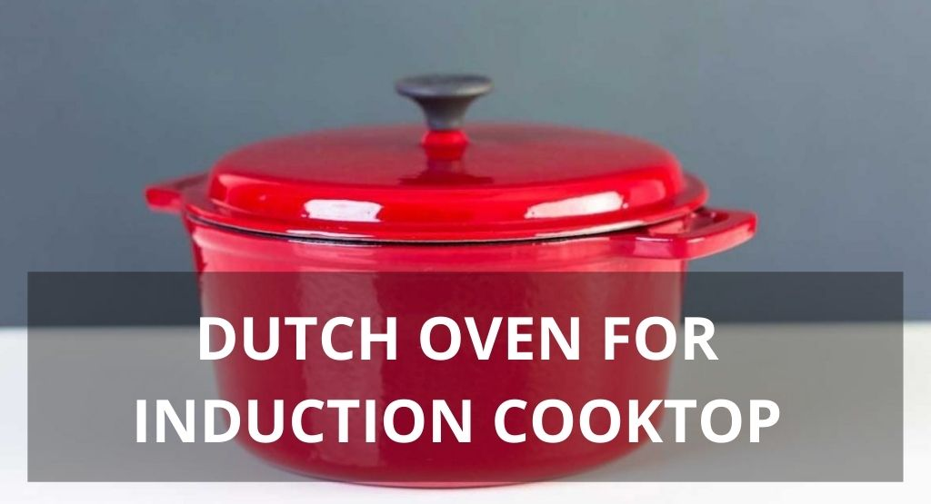 DUTCH OVEN FOR INDUCTION COOKTOP: TOP 5 REVIEW IN 2021