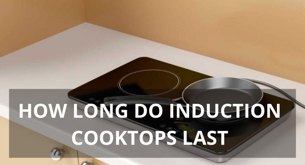 HOW LONG DO INDUCTION COOKTOPS LAST: A 2021 REVIEW